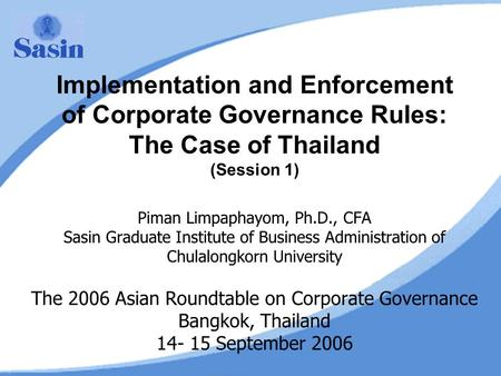 Implementation and Enforcement of Corporate Governance Rules: The Case of Thailand (Session 1) Piman Limpaphayom, Ph.D., CFA Sasin Graduate Institute of.