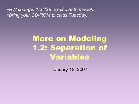 More on Modeling 1.2: Separation of Variables January 18, 2007 HW change: 1.2 #38 is not due this week. Bring your CD-ROM to class Tuesday.