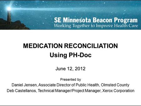 MEDICATION RECONCILIATION Using PH-Doc June 12, 2012 Presented by Daniel Jensen, Associate Director of Public Health, Olmsted County Deb Castellanos, Technical.