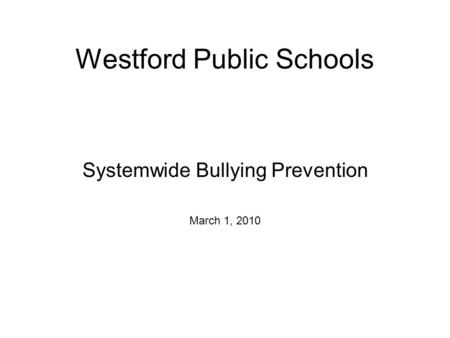 Westford Public Schools Systemwide Bullying Prevention March 1, 2010.