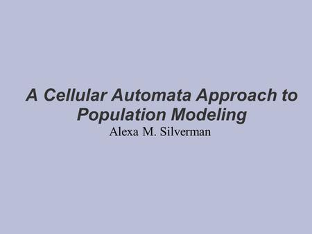 A Cellular Automata Approach to Population Modeling Alexa M. Silverman.