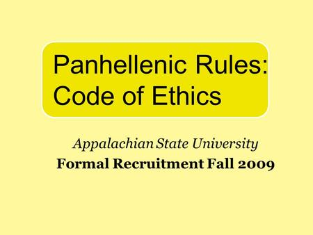 Appalachian State University Formal Recruitment Fall 2009 Panhellenic Rules: Code of Ethics.
