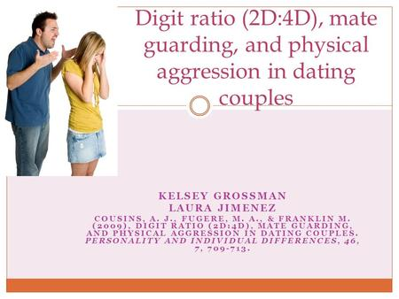 KELSEY GROSSMAN LAURA JIMENEZ COUSINS, A. J., FUGERE, M. A., & FRANKLIN M. (2009), DIGIT RATIO (2D:4D), MATE GUARDING, AND PHYSICAL AGGRESSION IN DATING.