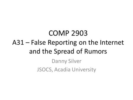 COMP 2903 A31 – False Reporting on the Internet and the Spread of Rumors Danny Silver JSOCS, Acadia University.