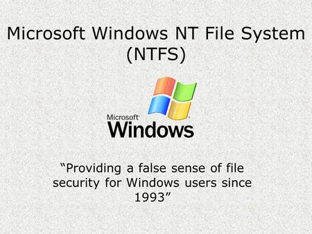 "Microsoft Windows NT File System (NTFS) ""Providing a false sense of file security for Windows users since 1993"""