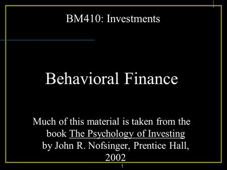 1 BM410: Investments Behavioral Finance Much of this material is taken from the book The Psychology of Investing by John R. Nofsinger, Prentice Hall, 2002.