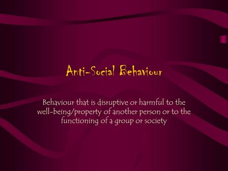 Anti-Social Behaviour Behaviour that is disruptive or harmful to the well-being/property of another person or to the functioning of a group or society.