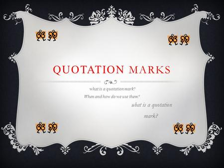 QUOTATION MARKS what is a quotation mark? When and how do we use them? what is a quotation mark?