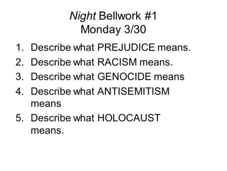 Night Bellwork #1 Monday 3/30 1.Describe what PREJUDICE means. 2.Describe what RACISM means. 3.Describe what GENOCIDE means 4.Describe what ANTISEMITISM.