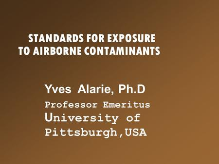 STANDARDS FOR EXPOSURE TO AIRBORNE CONTAMINANTS Yves Alarie, Ph.D Professor Emeritus U niversity of Pittsburgh,USA.