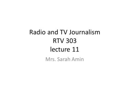 Radio and TV Journalism RTV 303 lecture 11 Mrs. Sarah Amin.
