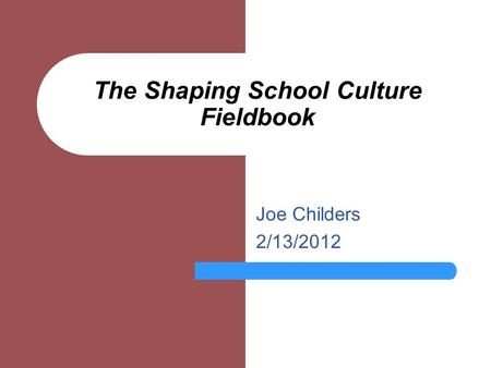 The Shaping School Culture Fieldbook Joe Childers 2/13/2012.