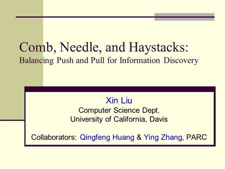 Comb, Needle, and Haystacks: Balancing Push and Pull for Information Discovery Xin Liu Computer Science Dept. University of California, Davis Collaborators: