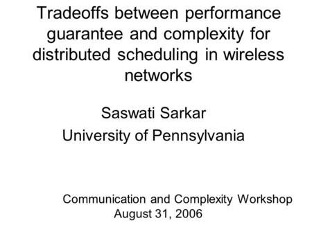 Tradeoffs between performance guarantee and complexity for distributed scheduling in wireless networks Saswati Sarkar University of Pennsylvania Communication.