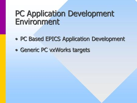 PC Application Development Environment PC Based EPICS Application DevelopmentPC Based EPICS Application Development Generic PC vxWorks targetsGeneric PC.