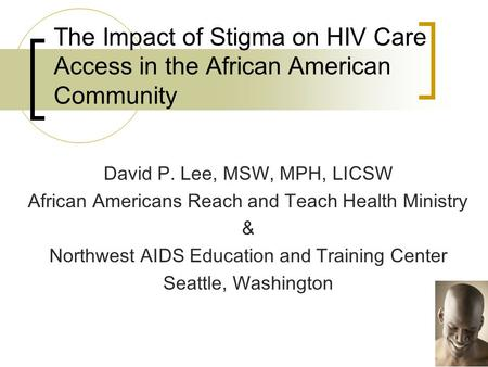 The Impact of Stigma on HIV Care Access in the African American Community David P. Lee, MSW, MPH, LICSW African Americans Reach and Teach Health Ministry.