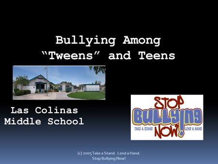 "Bullying Among ""Tweens"" and Teens (c) 2005 Take a Stand. Lend a Hand. Stop Bullying Now! Las Colinas Middle School."