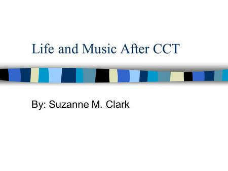 Life and Music After CCT By: Suzanne M. Clark. CCT Focus Musician and new teacher Overuse injuries and qigong Self-reflection and self-understanding –Ira.