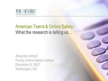 American Teens & Online Safety: What the research is telling us… Amanda Lenhart Family Online Safety Institute December 6, 2007 Washington, DC.