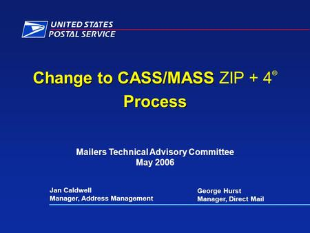 Change to CASS/MASS Change to CASS/MASS ZIP + 4 ®Process Jan Caldwell Manager, Address Management Mailers Technical Advisory Committee May 2006 George.