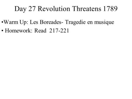 Day 27 Revolution Threatens 1789 Warm Up: Les Boreades- Tragedie en musique Homework: Read 217-221.