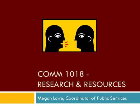 COMM 1018 - RESEARCH & RESOURCES Megan Lowe, Coordinator of Public Services.