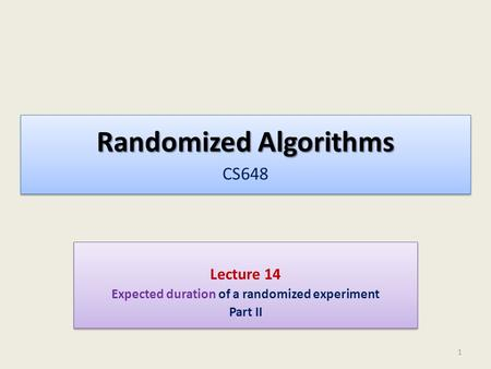 Randomized Algorithms Randomized Algorithms CS648 Lecture 14 Expected duration of a randomized experiment Part II Lecture 14 Expected duration of a randomized.