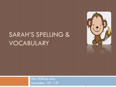 SARAH'S SPELLING & VOCABULARY Miss Williams class November 10 th -14 th.