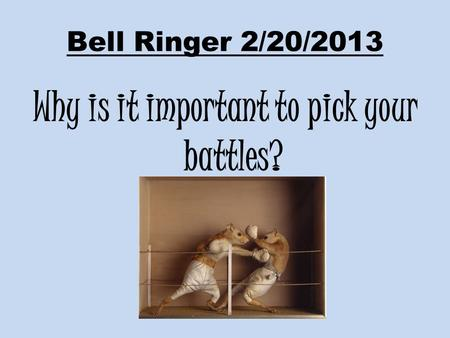 Bell Ringer 2/20/2013 Why is it important to pick your battles?