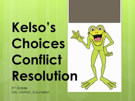 Kelso's Choices Conflict Resolution 3 rd Grade Mrs. Morton, Counselor.