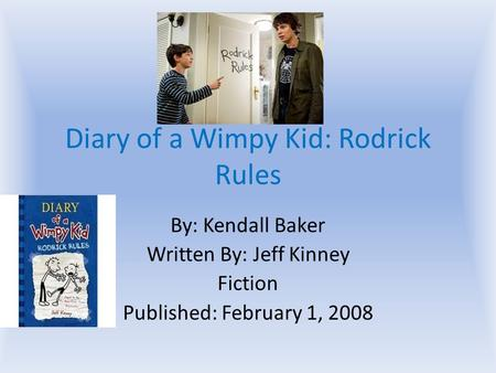 Diary of a Wimpy Kid: Rodrick Rules By: Kendall Baker Written By: Jeff Kinney Fiction Published: February 1, 2008.