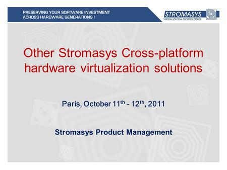 Other Stromasys Cross-platform hardware virtualization solutions Stromasys Product Management Paris, October 11 th – 12 th, 2011.