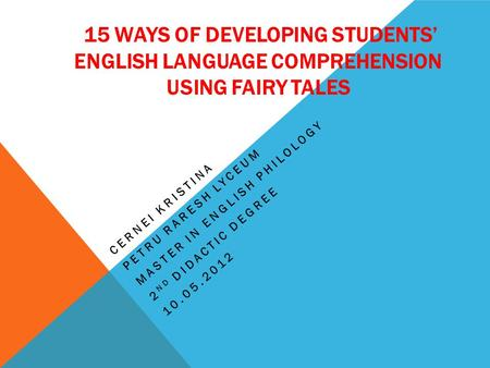 15 WAYS OF DEVELOPING STUDENTS' ENGLISH LANGUAGE COMPREHENSION USING FAIRY TALES CERNEI KRISTINA PETRU RARESH LYCEUM MASTER IN ENGLISH PHILOLOGY 2 ND DIDACTIC.