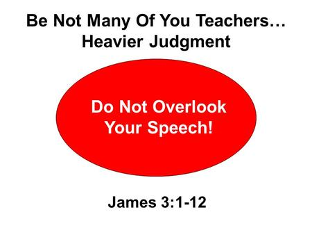 Do Not Overlook Your Speech! James 3:1-12 Be Not Many Of You Teachers… Heavier Judgment.