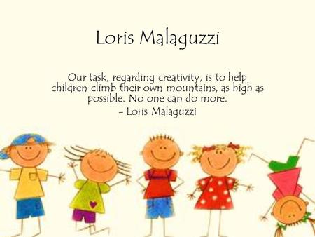 Loris Malaguzzi Our task, regarding creativity, is to help children climb their own mountains, as high as possible. No one can do more. - Loris Malaguzzi.