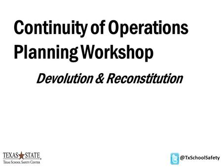 @TxSchoolSafety Continuity of Operations Planning Workshop Devolution & Reconstitution.