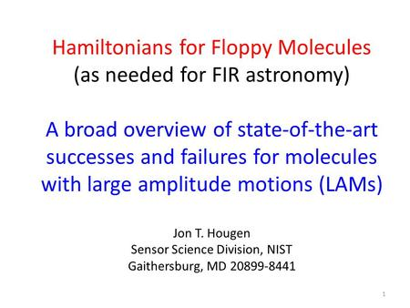Hamiltonians for Floppy Molecules (as needed for FIR astronomy) A broad overview of state-of-the-art successes and failures for molecules with large amplitude.