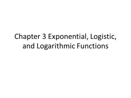 Chapter 3 Exponential, Logistic, and Logarithmic Functions
