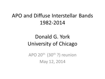 APO and Diffuse Interstellar Bands 1982-2014 Donald G. York University of Chicago APO 20 th (30 th ?) reunion May 12, 2014.