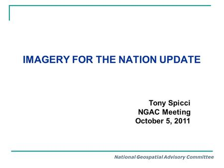 National Geospatial Advisory Committee IMAGERY FOR THE NATION UPDATE Tony Spicci NGAC Meeting October 5, 2011.
