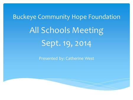 Buckeye Community Hope Foundation All Schools Meeting Sept. 19, 2014 Presented by: Catherine West.
