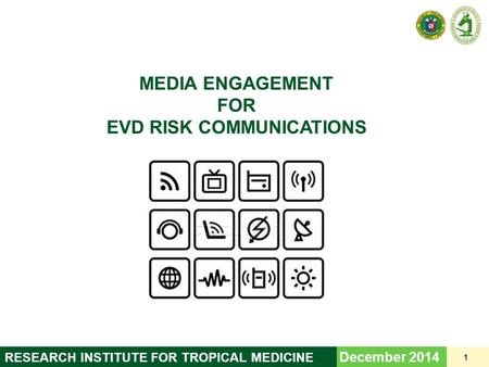 <strong>MEDIA</strong> ENGAGEMENT FOR EVD RISK COMMUNICATIONS December 2014 1 <strong>RESEARCH</strong> <strong>INSTITUTE</strong> FOR TROPICAL MEDICINE.