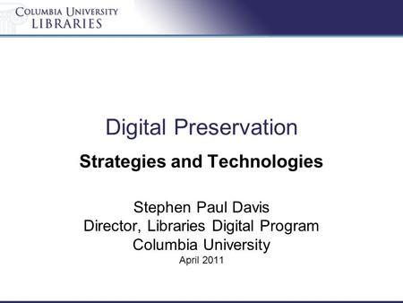Digital Preservation Strategies and Technologies Stephen Paul Davis Director, Libraries Digital Program Columbia University April 2011.