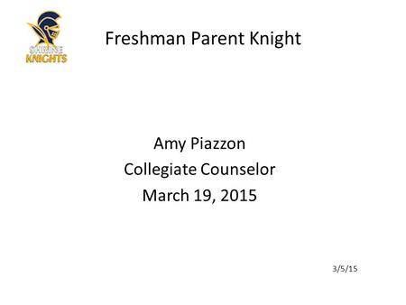 Amy Piazzon Collegiate Counselor March 19, 2015 3/5/15 Freshman Parent Knight.