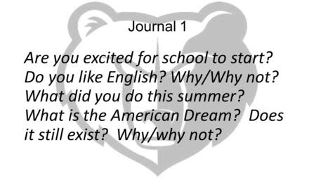 Journal 1 Are you excited for school to start? Do you like English? Why/Why not? What did you do this summer? What is the American Dream? Does it still.