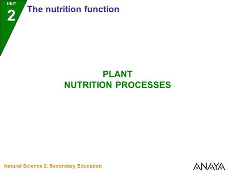 UNIT 2 The nutrition function PLANT NUTRITION PROCESSES Natural Science 2. Secondary Education.