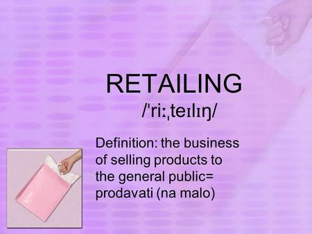 RETAILING / ˈ ri ːˌ te ɪ l ɪ ŋ/ Definition: the business of selling products to the general public= prodavati (na malo)