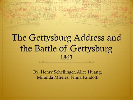 The Gettysburg Address and the Battle of Gettysburg 1863 By: Henry Schellinger, Alice Huang, Miranda Mireles, Jenna Pandolfi.