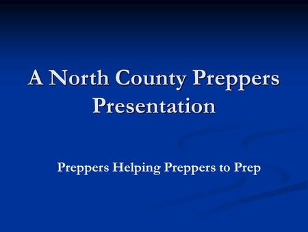 A North County Preppers Presentation Preppers Helping Preppers to Prep.