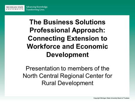 The Business Solutions Professional Approach: Connecting Extension to Workforce and Economic Development Presentation to members of the North Central Regional.